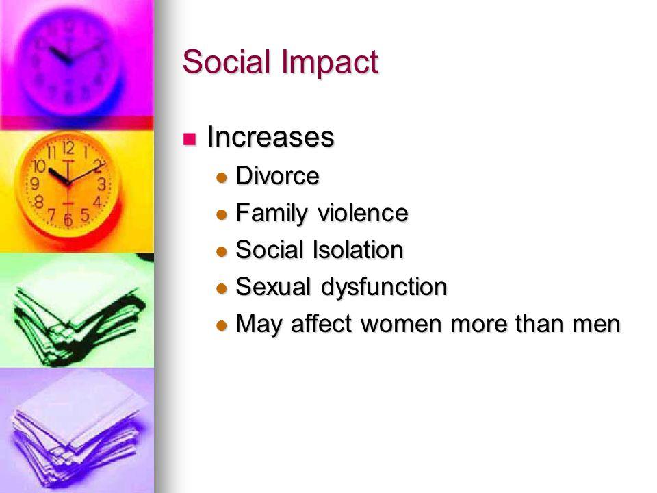 Social Impact Increases Increases Divorce Divorce Family violence Family violence Social Isolation Social Isolation Sexual dysfunction Sexual dysfunct