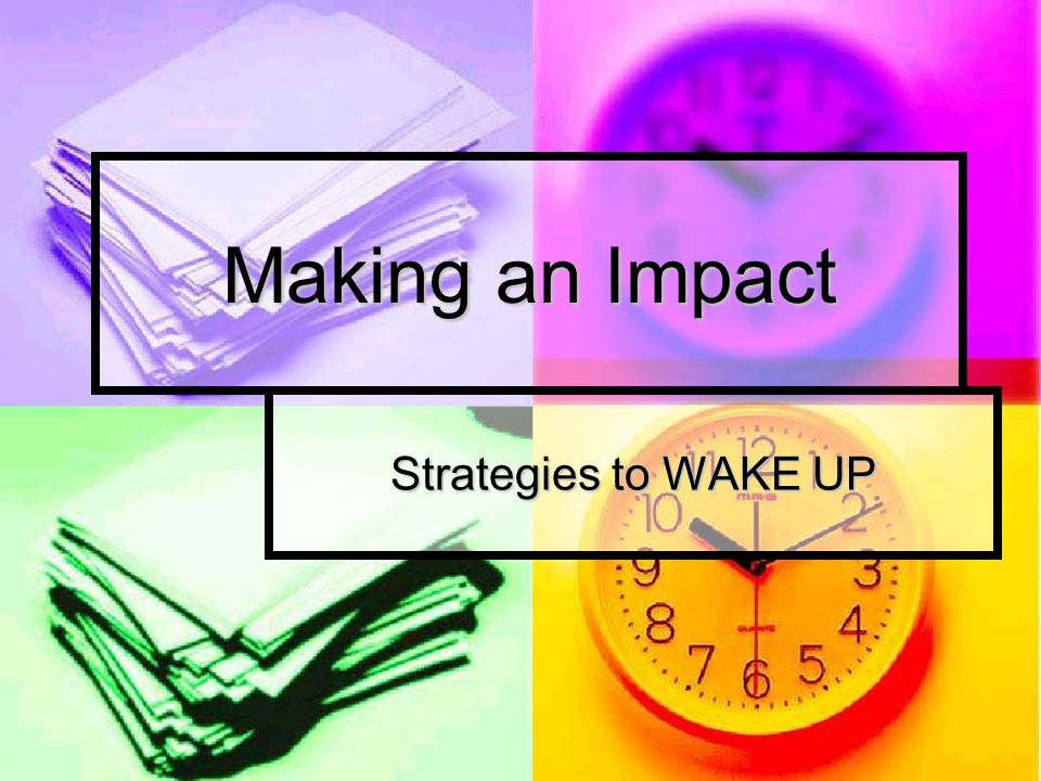 Making an Impact Strategies to WAKE UP