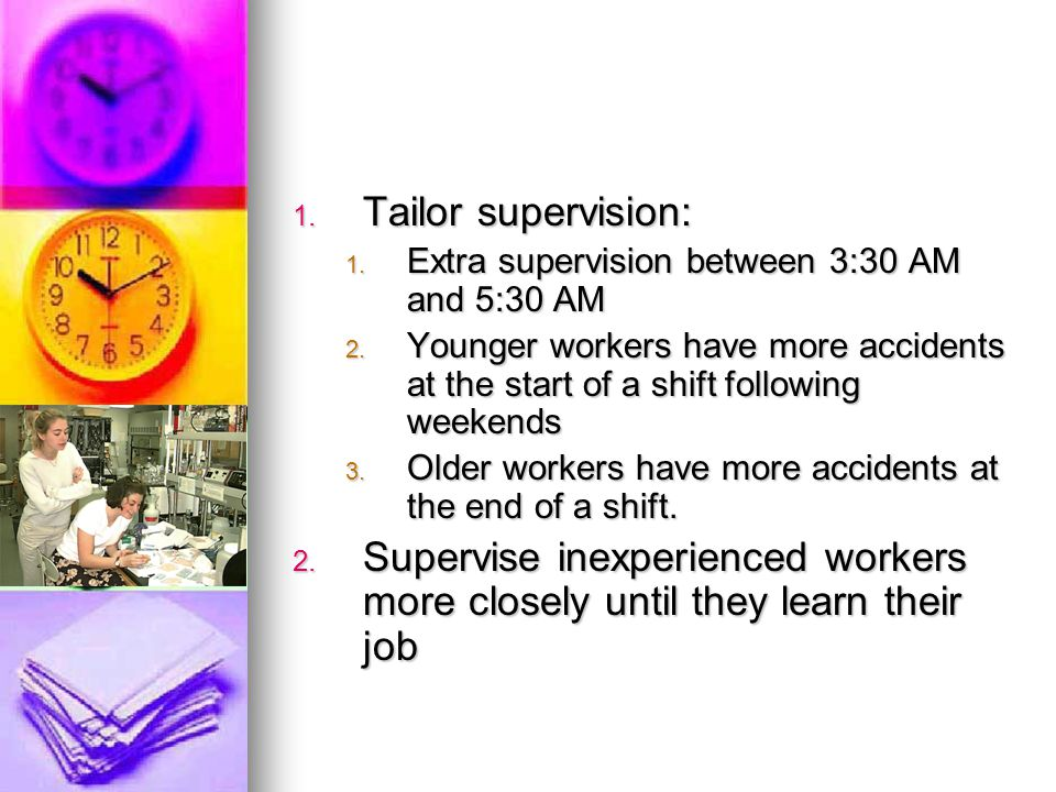 1. Tailor supervision: 1. Extra supervision between 3:30 AM and 5:30 AM 2. Younger workers have more accidents at the start of a shift following weeke