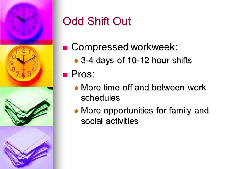 Odd Shift Out Compressed workweek: Compressed workweek: 3-4 days of 10-12 hour shifts 3-4 days of 10-12 hour shifts Pros: Pros: More time off and betw