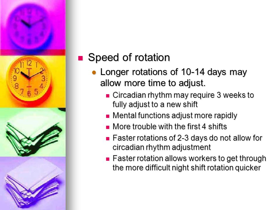 Speed of rotation Speed of rotation Longer rotations of 10-14 days may allow more time to adjust. Longer rotations of 10-14 days may allow more time t