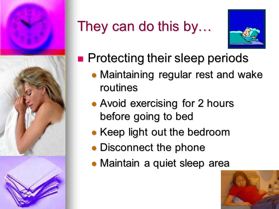 They can do this by… Protecting their sleep periods Protecting their sleep periods Maintaining regular rest and wake routines Maintaining regular rest