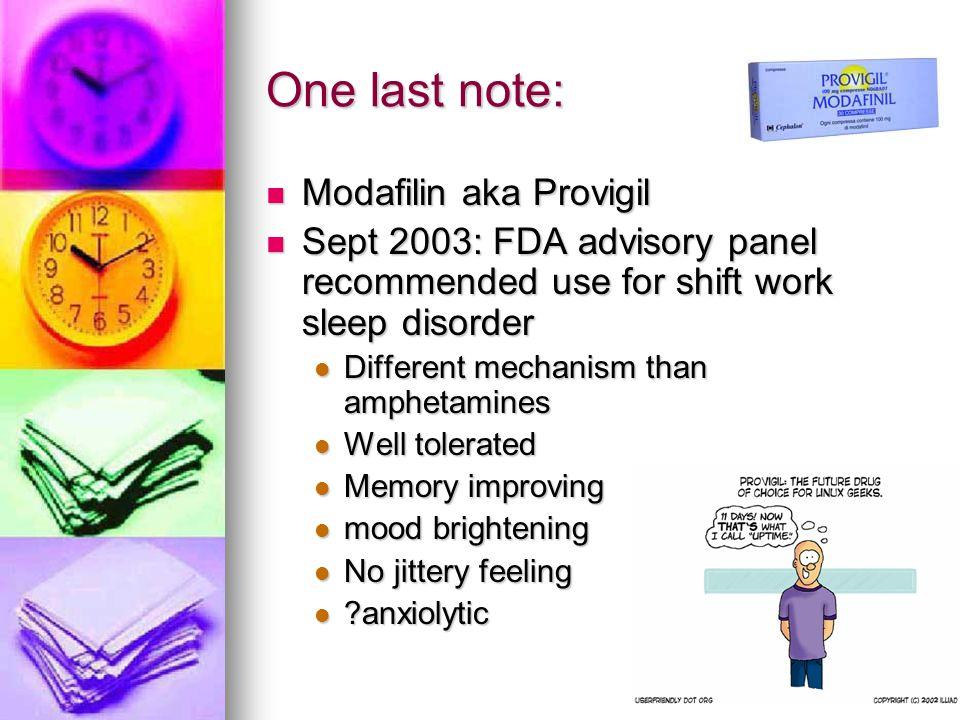 One last note: Modafilin aka Provigil Modafilin aka Provigil Sept 2003: FDA advisory panel recommended use for shift work sleep disorder Sept 2003: FD