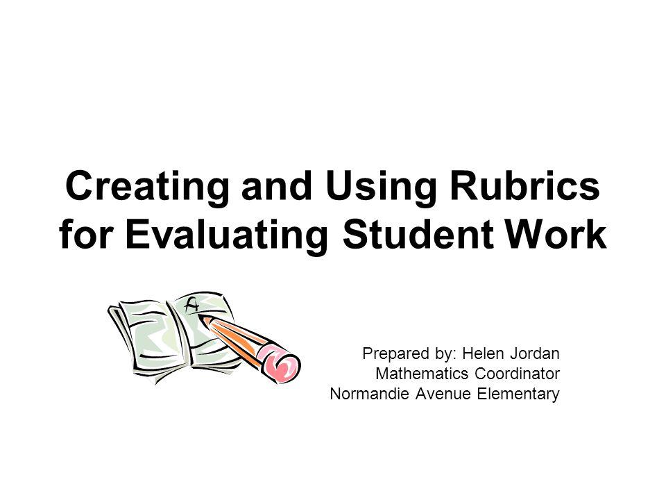 Creating and Using Rubrics for Evaluating Student Work Prepared by: Helen Jordan Mathematics Coordinator Normandie Avenue Elementary