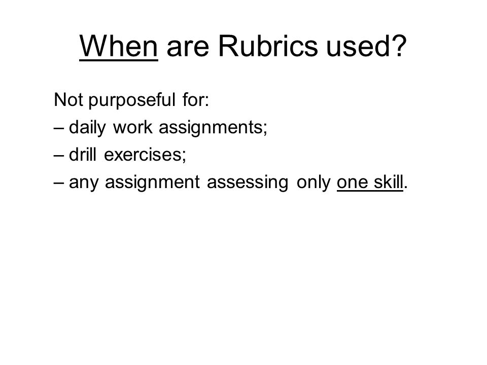 When are Rubrics used? Not purposeful for: –daily work assignments; –drill exercises; –any assignment assessing only one skill.