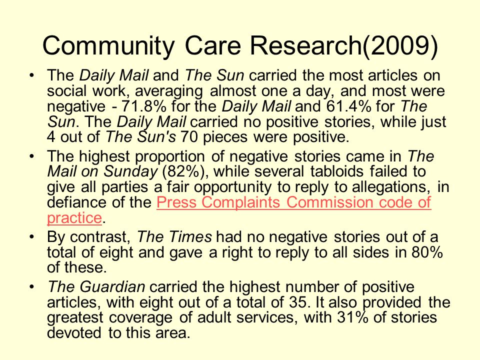 Community Care Research(2009) The Daily Mail and The Sun carried the most articles on social work, averaging almost one a day, and most were negative - 71.8% for the Daily Mail and 61.4% for The Sun.