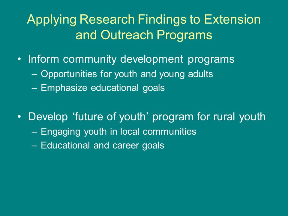 Applying Research Findings to Extension and Outreach Programs Inform community development programs –Opportunities for youth and young adults –Emphasize educational goals Develop future of youth program for rural youth –Engaging youth in local communities –Educational and career goals