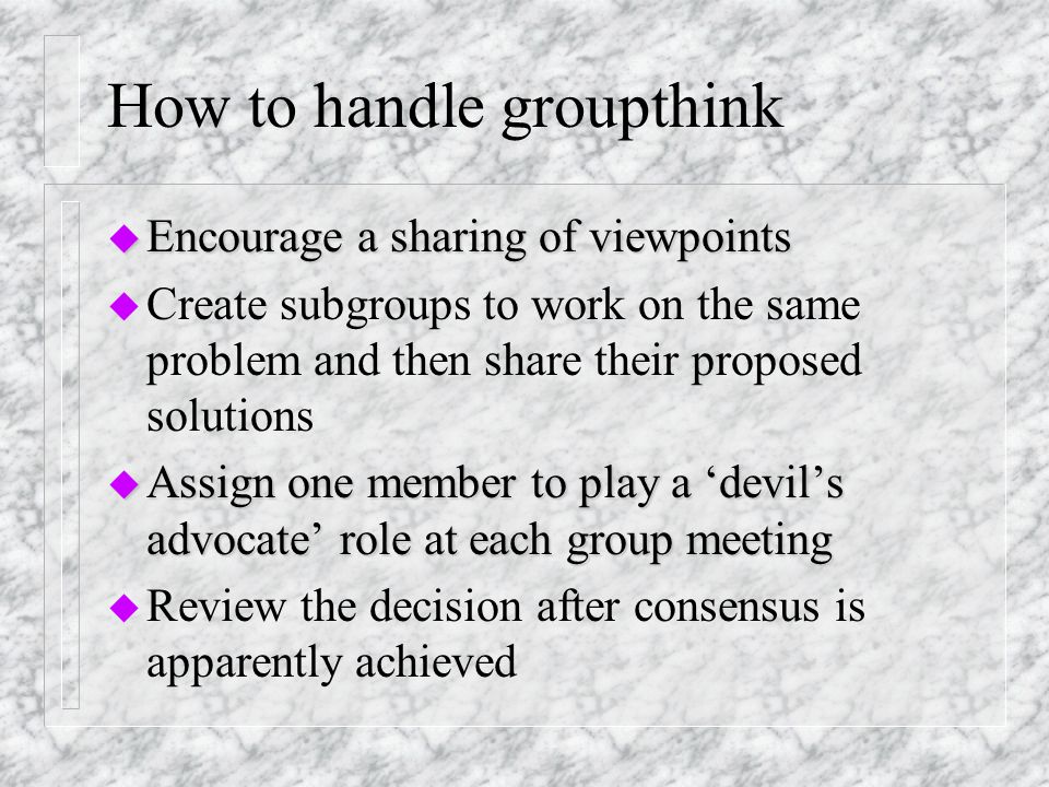 Symptoms of Groupthink u Illusions of group invulnerability u Belief in inherent group morality u Applying direct pressure to deviants to conform to group wishes u Self-censorship by members u Accepting consensus prematurely u Protecting the team from hearing disturbing viewpoints from outsiders