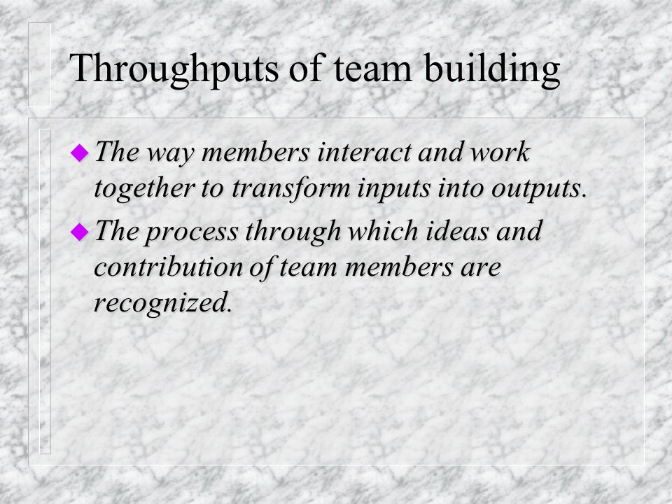 Inputs of Team building u Organizational setting: resources, technology, structures, atmosphere u Nature of task u Nature of task: clarity and complexity u Group size u Group size: number of members u Membership characteristics: abilities, values and personalities u User participation u User participation: primary versus secondary users