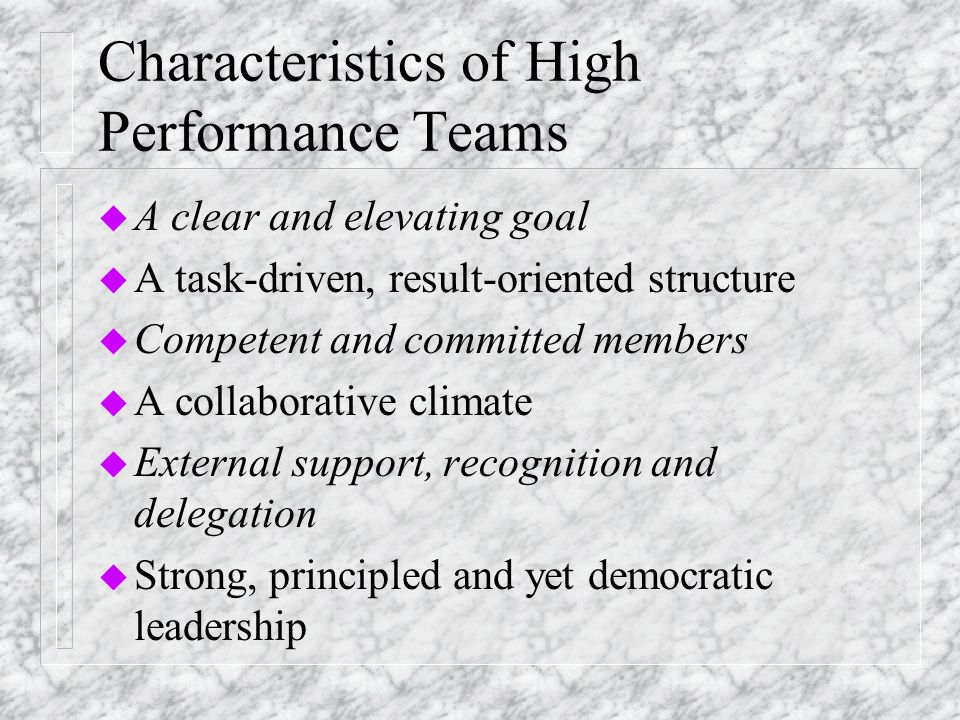Characteristics of High Performance Teams u A clear and elevating goal u A task-driven, result-oriented structure u Competent and committed members u A collaborative climate u External support, recognition and delegation u Strong, principled and yet democratic leadership