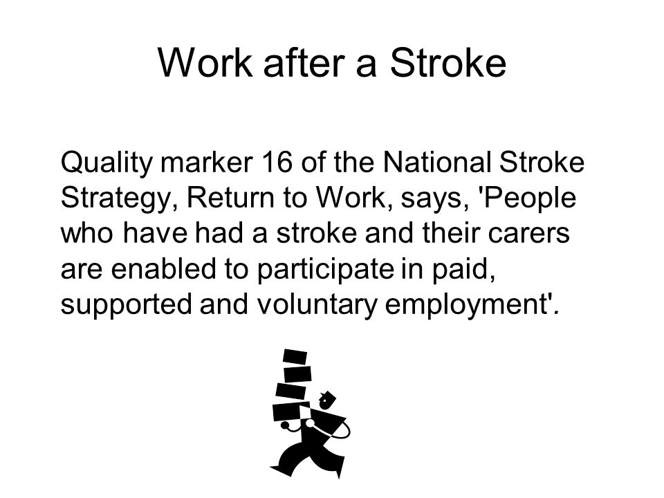 Work after a Stroke Quality marker 16 of the National Stroke Strategy, Return to Work, says, People who have had a stroke and their carers are enabled to participate in paid, supported and voluntary employment .