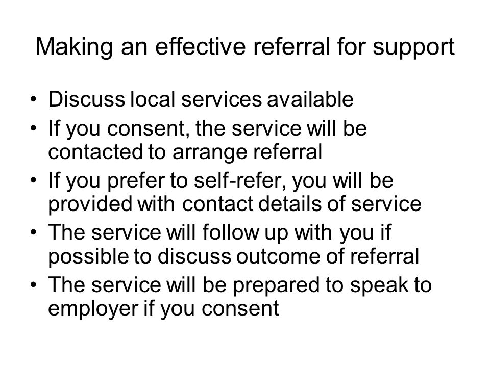 Making an effective referral for support Discuss local services available If you consent, the service will be contacted to arrange referral If you prefer to self-refer, you will be provided with contact details of service The service will follow up with you if possible to discuss outcome of referral The service will be prepared to speak to employer if you consent