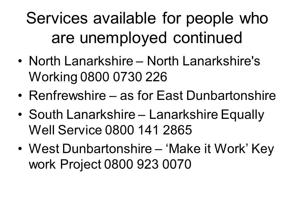 Services available for people who are unemployed continued North Lanarkshire – North Lanarkshire s Working 0800 0730 226 Renfrewshire – as for East Dunbartonshire South Lanarkshire – Lanarkshire Equally Well Service 0800 141 2865 West Dunbartonshire – Make it Work Key work Project 0800 923 0070