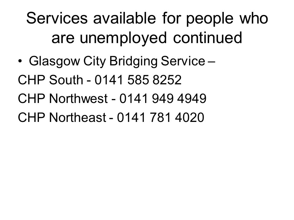 Services available for people who are unemployed continued Glasgow City Bridging Service – CHP South - 0141 585 8252 CHP Northwest - 0141 949 4949 CHP Northeast - 0141 781 4020
