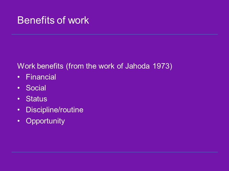Benefits of work Work benefits (from the work of Jahoda 1973) Financial Social Status Discipline/routine Opportunity