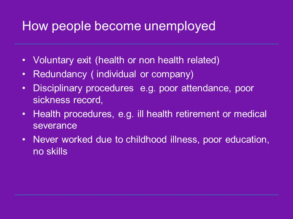 How people become unemployed Voluntary exit (health or non health related) Redundancy ( individual or company) Disciplinary procedures e.g.