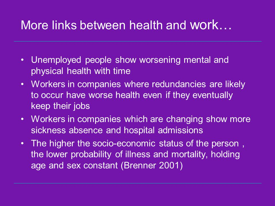 More links between health and work… Unemployed people show worsening mental and physical health with time Workers in companies where redundancies are