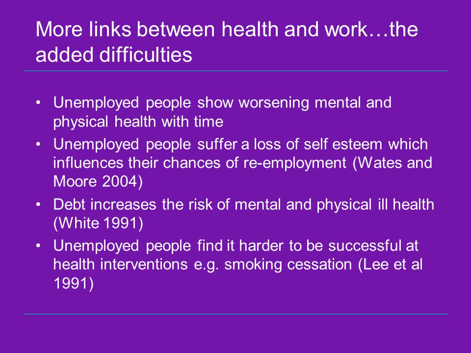 More links between health and work…the added difficulties Unemployed people show worsening mental and physical health with time Unemployed people suffer a loss of self esteem which influences their chances of re-employment (Wates and Moore 2004) Debt increases the risk of mental and physical ill health (White 1991) Unemployed people find it harder to be successful at health interventions e.g.