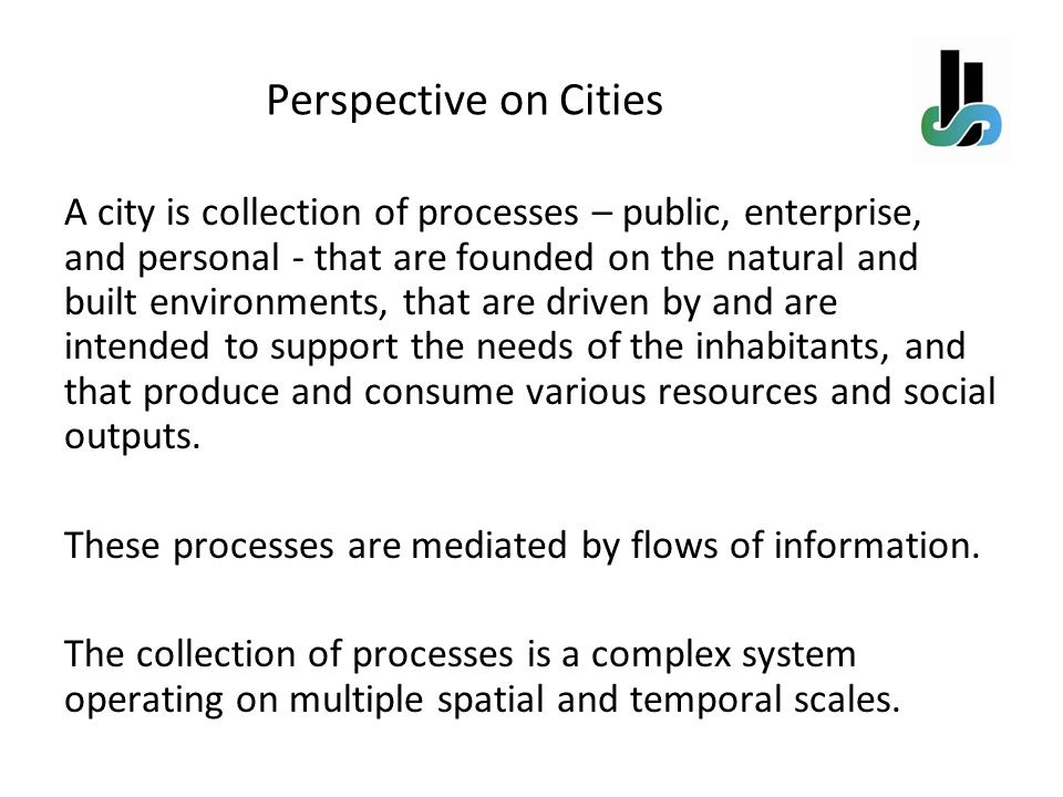 A city is collection of processes – public, enterprise, and personal - that are founded on the natural and built environments, that are driven by and