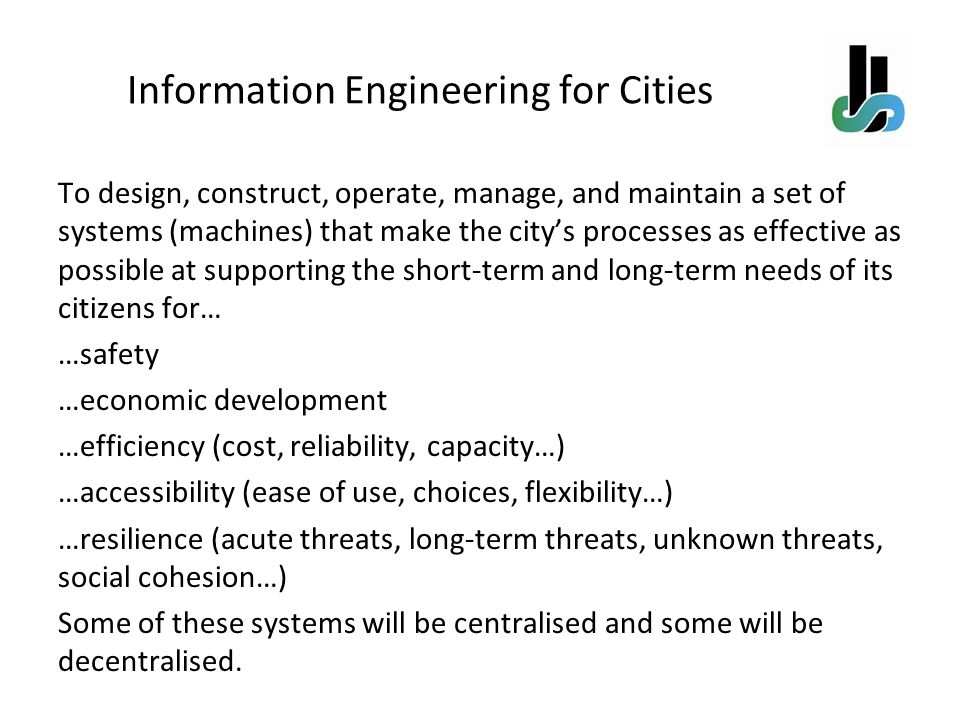 Information Engineering for Cities To design, construct, operate, manage, and maintain a set of systems (machines) that make the citys processes as ef