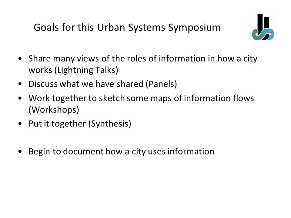 Goals for this Urban Systems Symposium Share many views of the roles of information in how a city works (Lightning Talks) Discuss what we have shared