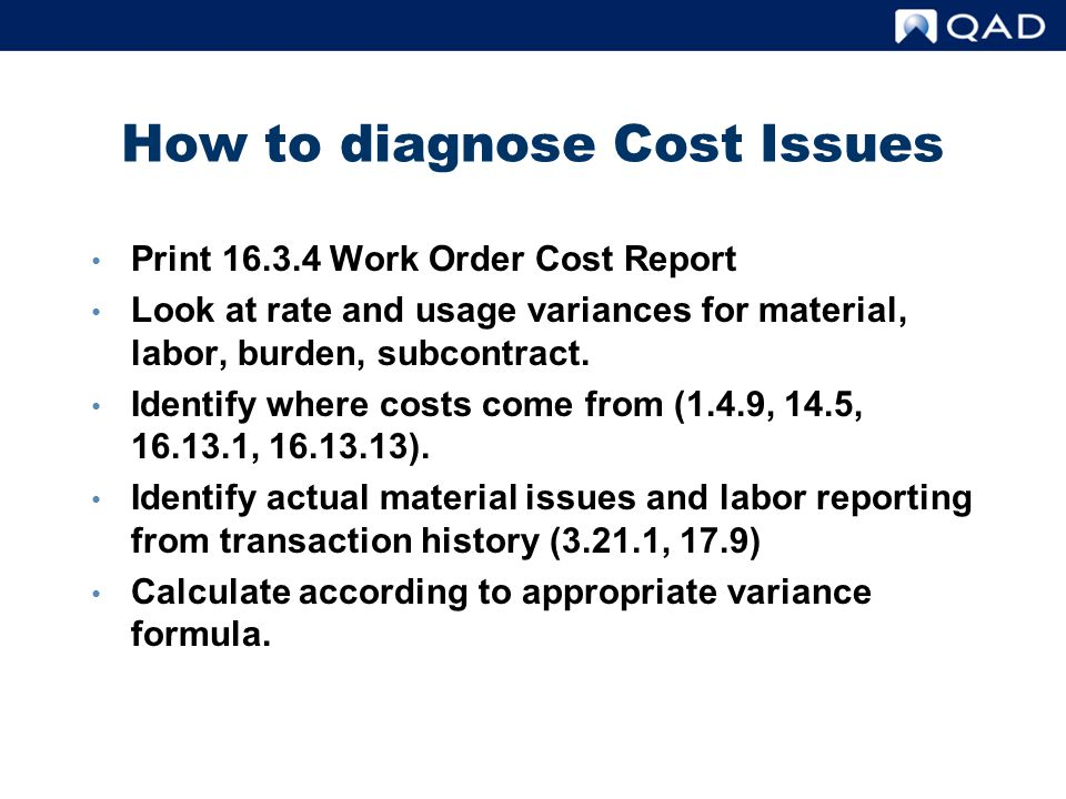 How to diagnose Cost Issues Print 16.3.4 Work Order Cost Report Look at rate and usage variances for material, labor, burden, subcontract. Identify wh