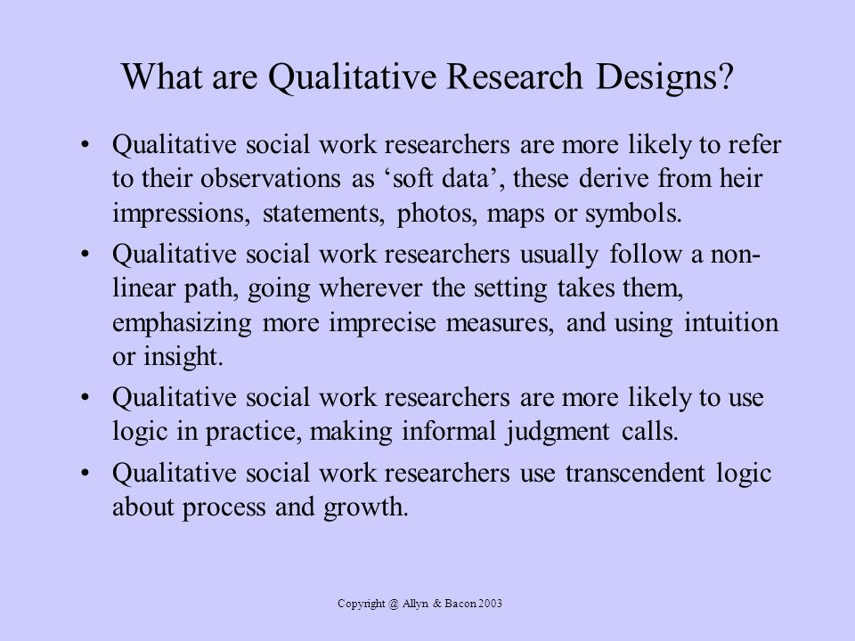 Copyright @ Allyn & Bacon 2003 What are Qualitative Research Designs? Qualitative social work researchers are more likely to refer to their observatio