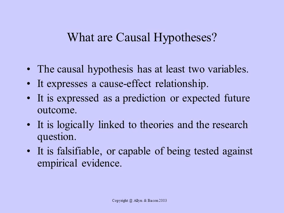 Copyright @ Allyn & Bacon 2003 What are Causal Hypotheses? The causal hypothesis has at least two variables. It expresses a cause-effect relationship.