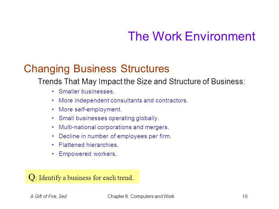 A Gift of Fire, 2edChapter 8: Computers and Work10 The Work Environment Changing Business Structures Trends That May Impact the Size and Structure of Business: Smaller businesses.