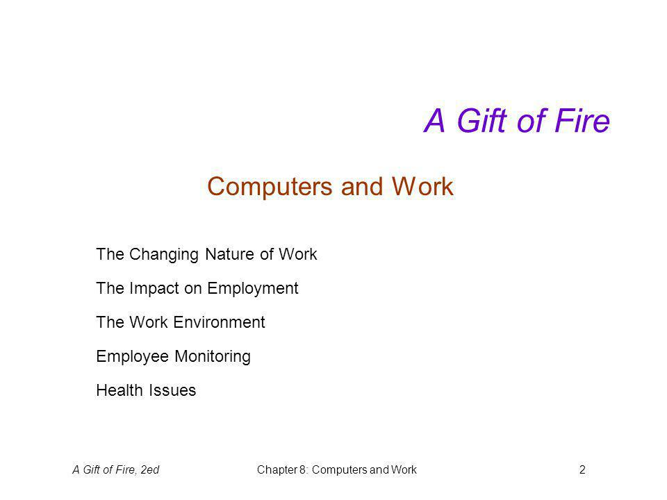 A Gift of Fire, 2edChapter 8: Computers and Work2 A Gift of Fire Computers and Work The Changing Nature of Work The Impact on Employment The Work Environment Employee Monitoring Health Issues