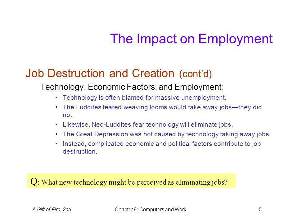 A Gift of Fire, 2edChapter 8: Computers and Work5 The Impact on Employment Job Destruction and Creation (contd) Technology, Economic Factors, and Employment: Technology is often blamed for massive unemployment.