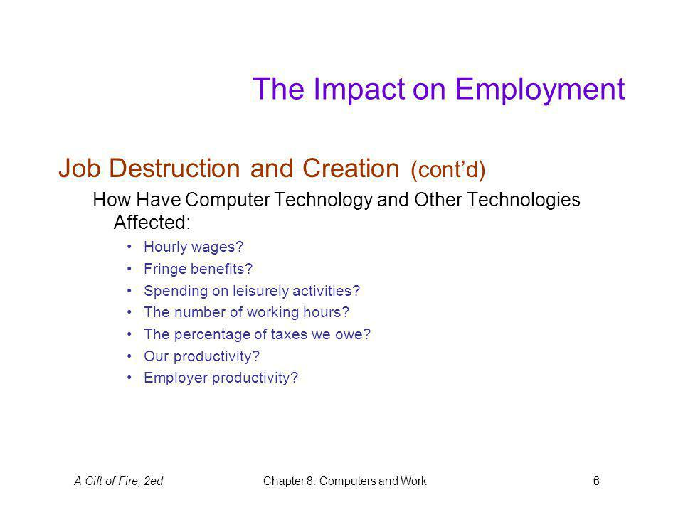 A Gift of Fire, 2edChapter 8: Computers and Work6 The Impact on Employment Job Destruction and Creation (contd) How Have Computer Technology and Other Technologies Affected: Hourly wages.