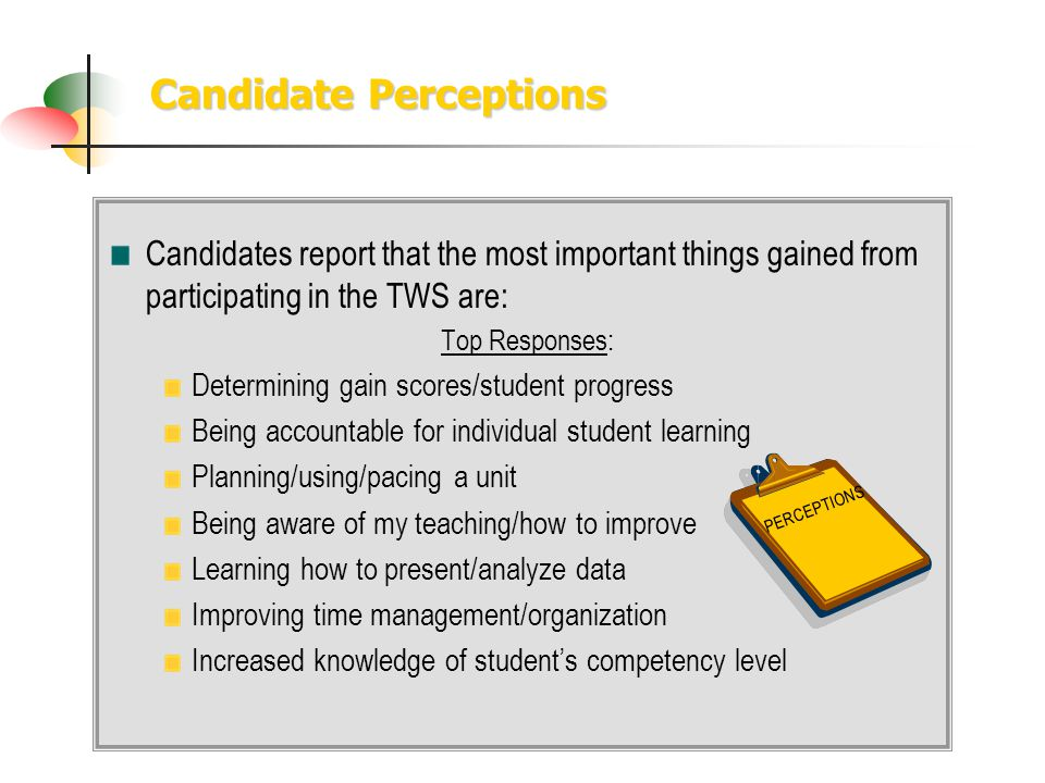 Candidate Perceptions Candidates report that the most important things gained from participating in the TWS are: Top Responses: Determining gain scores/student progress Being accountable for individual student learning Planning/using/pacing a unit Being aware of my teaching/how to improve Learning how to present/analyze data Improving time management/organization Increased knowledge of students competency level PERCEPTIONS
