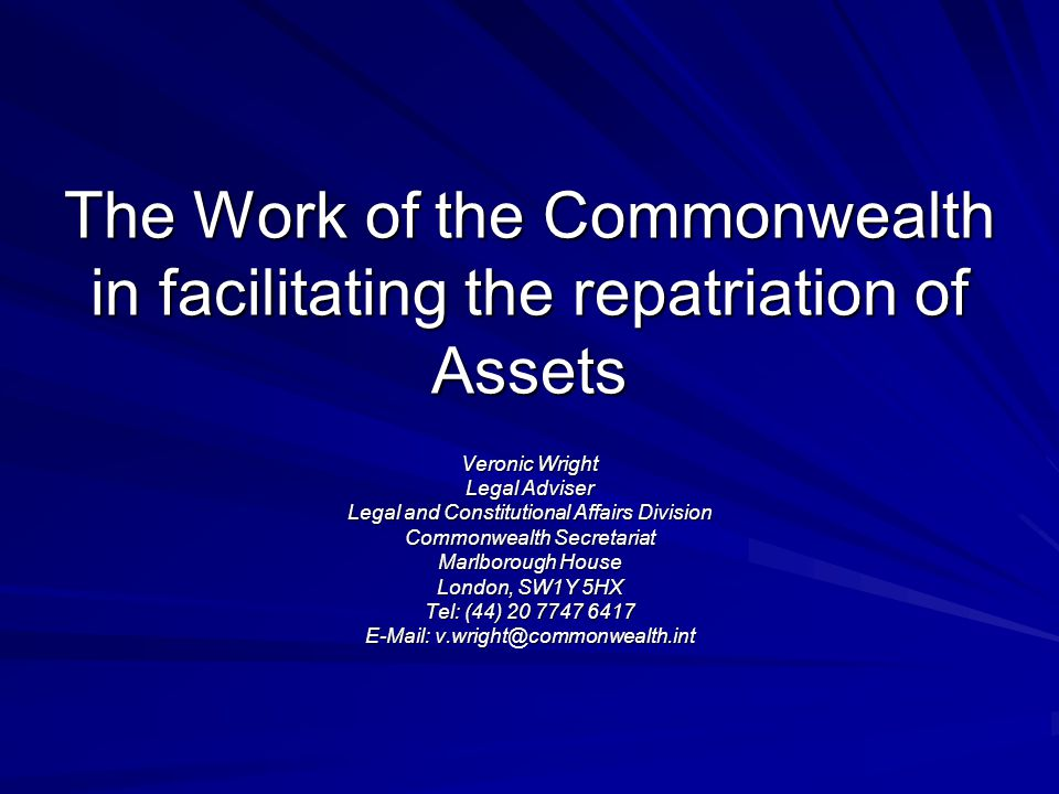 The Work of the Commonwealth in facilitating the repatriation of Assets Veronic Wright Legal Adviser Legal and Constitutional Affairs Division Commonwealth Secretariat Marlborough House London, SW1Y 5HX Tel: (44) 20 7747 6417 E-Mail: v.wright@commonwealth.int