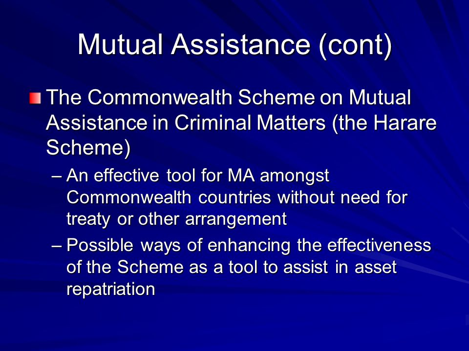 Mutual Assistance (cont) The Commonwealth Scheme on Mutual Assistance in Criminal Matters (the Harare Scheme) –An effective tool for MA amongst Commonwealth countries without need for treaty or other arrangement –Possible ways of enhancing the effectiveness of the Scheme as a tool to assist in asset repatriation