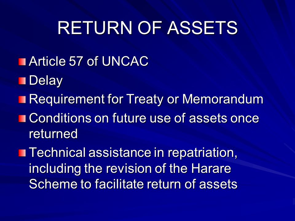 RETURN OF ASSETS Article 57 of UNCAC Delay Requirement for Treaty or Memorandum Conditions on future use of assets once returned Technical assistance in repatriation, including the revision of the Harare Scheme to facilitate return of assets