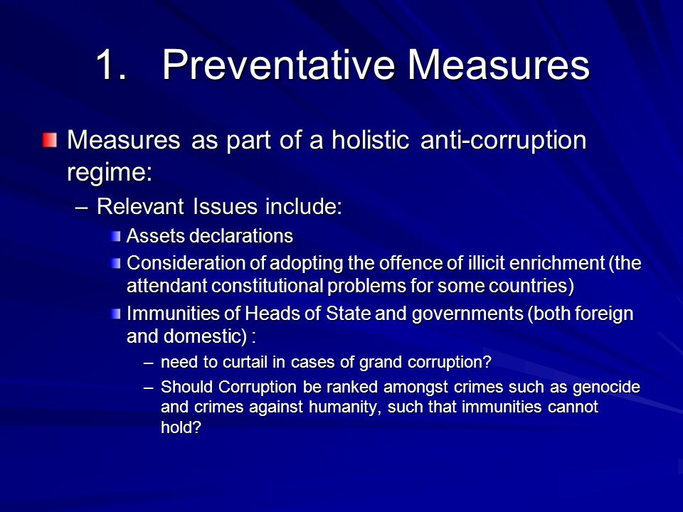 1.Preventative Measures Measures as part of a holistic anti-corruption regime: –Relevant Issues include: Assets declarations Consideration of adopting the offence of illicit enrichment (the attendant constitutional problems for some countries) Immunities of Heads of State and governments (both foreign and domestic) : –need to curtail in cases of grand corruption.