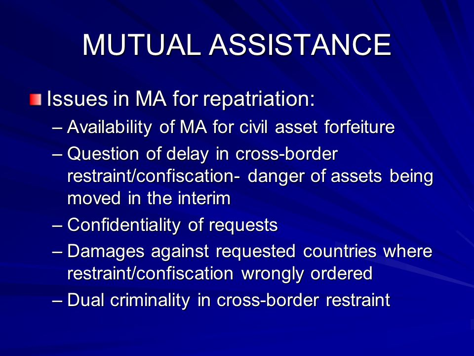 MUTUAL ASSISTANCE Issues in MA for repatriation: –Availability of MA for civil asset forfeiture –Question of delay in cross-border restraint/confiscation- danger of assets being moved in the interim –Confidentiality of requests –Damages against requested countries where restraint/confiscation wrongly ordered –Dual criminality in cross-border restraint