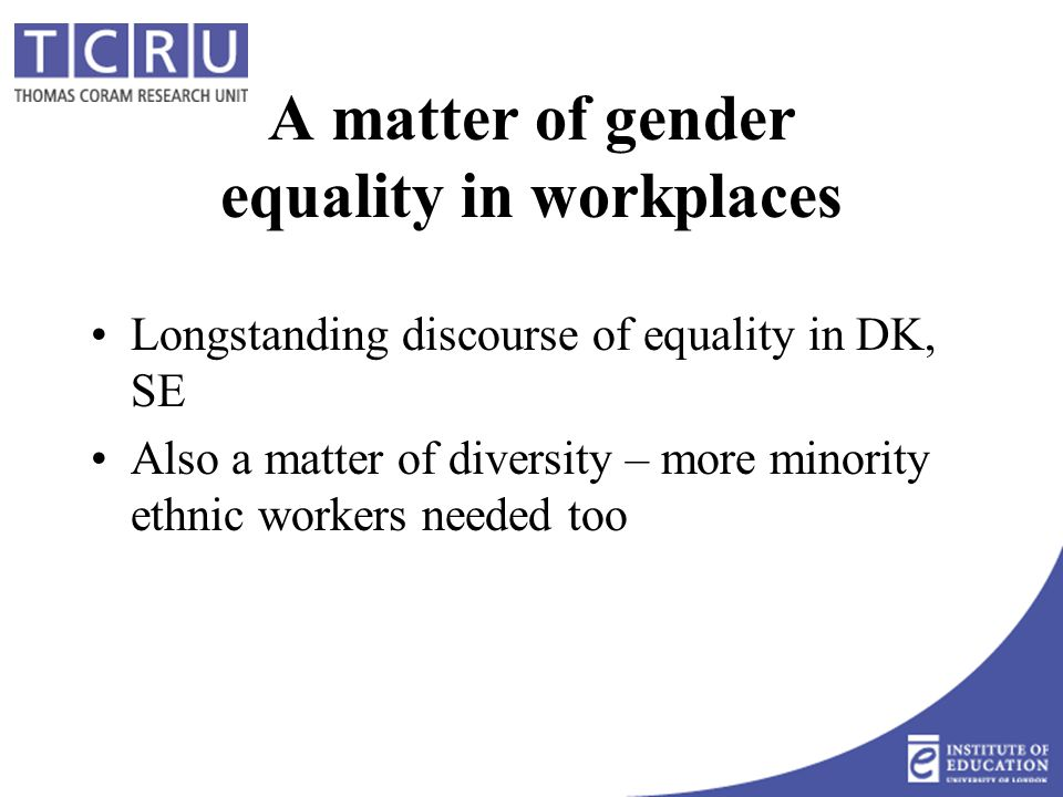 A matter of gender equality in workplaces Longstanding discourse of equality in DK, SE Also a matter of diversity – more minority ethnic workers needed too