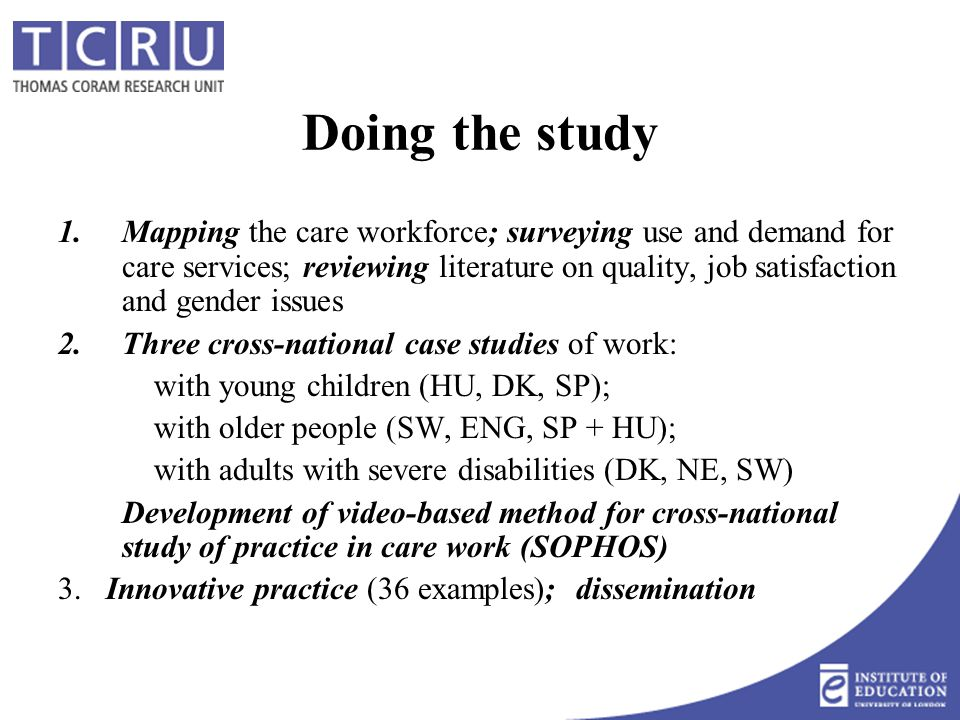 Doing the study 1.Mapping the care workforce; surveying use and demand for care services; reviewing literature on quality, job satisfaction and gender issues 2.Three cross-national case studies of work: with young children (HU, DK, SP); with older people (SW, ENG, SP + HU); with adults with severe disabilities (DK, NE, SW) Development of video-based method for cross-national study of practice in care work (SOPHOS) 3.