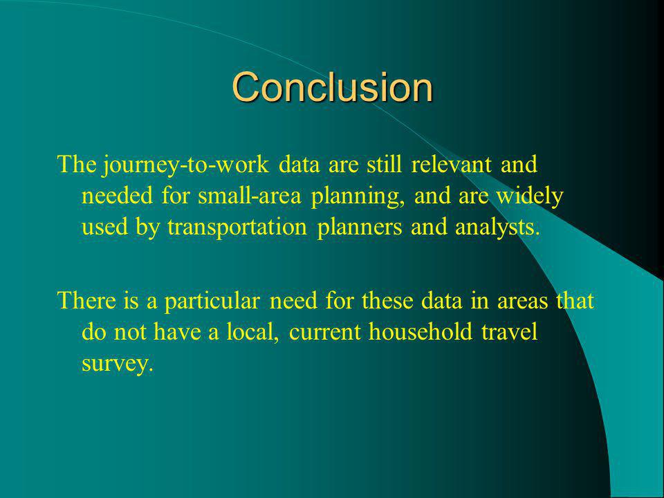Conclusion The journey-to-work data are still relevant and needed for small-area planning, and are widely used by transportation planners and analysts.