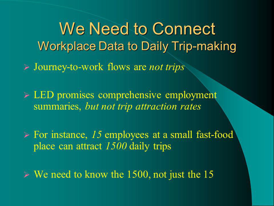 We Need to Connect Workplace Data to Daily Trip-making Journey-to-work flows are not trips LED promises comprehensive employment summaries, but not trip attraction rates For instance, 15 employees at a small fast-food place can attract 1500 daily trips We need to know the 1500, not just the 15