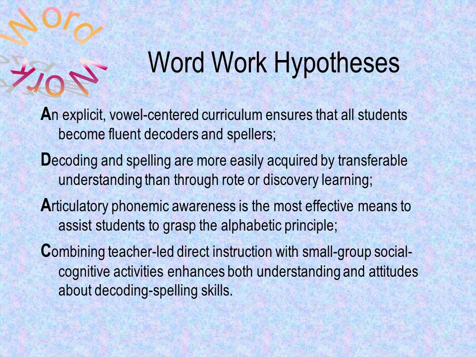 Word Work Hypotheses A n explicit, vowel-centered curriculum ensures that all students become fluent decoders and spellers; D ecoding and spelling are more easily acquired by transferable understanding than through rote or discovery learning; A rticulatory phonemic awareness is the most effective means to assist students to grasp the alphabetic principle; C ombining teacher-led direct instruction with small-group social- cognitive activities enhances both understanding and attitudes about decoding-spelling skills.