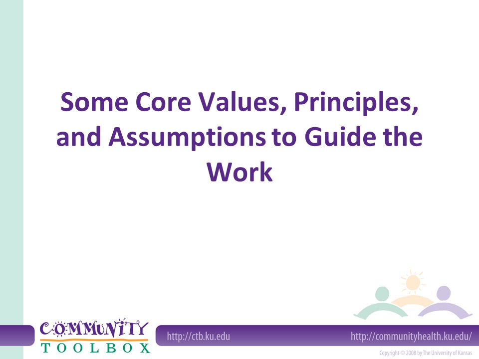 Some Core Values, Principles, and Assumptions to Guide the Work