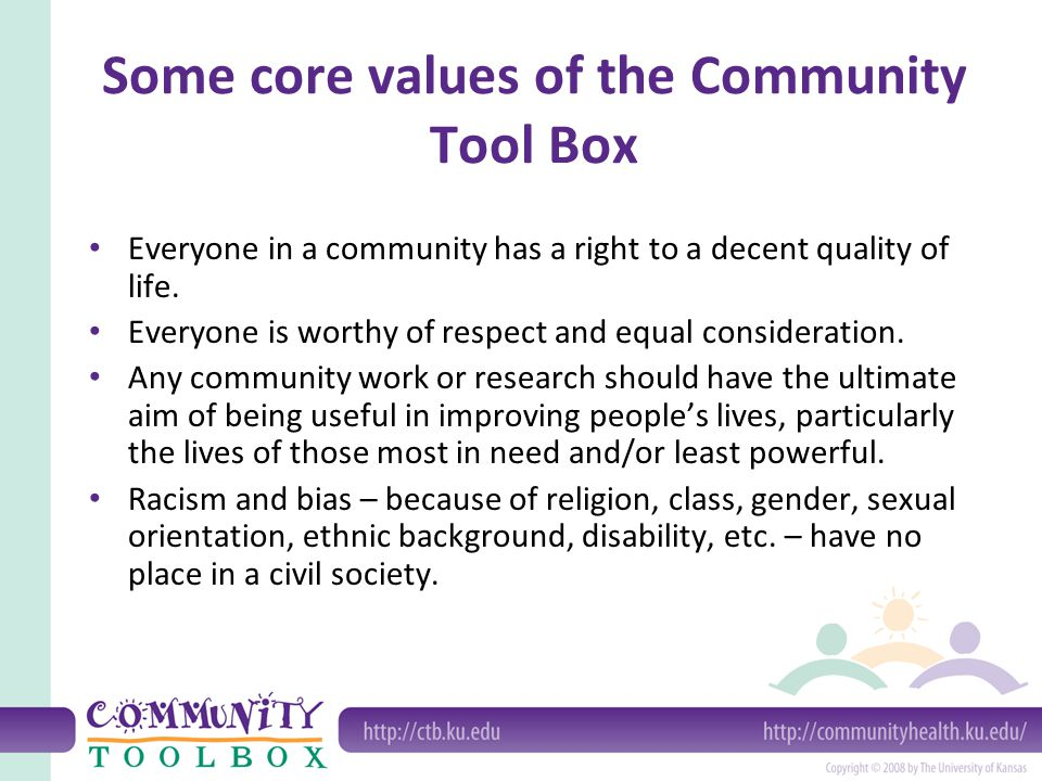Some core values of the Community Tool Box Everyone in a community has a right to a decent quality of life.