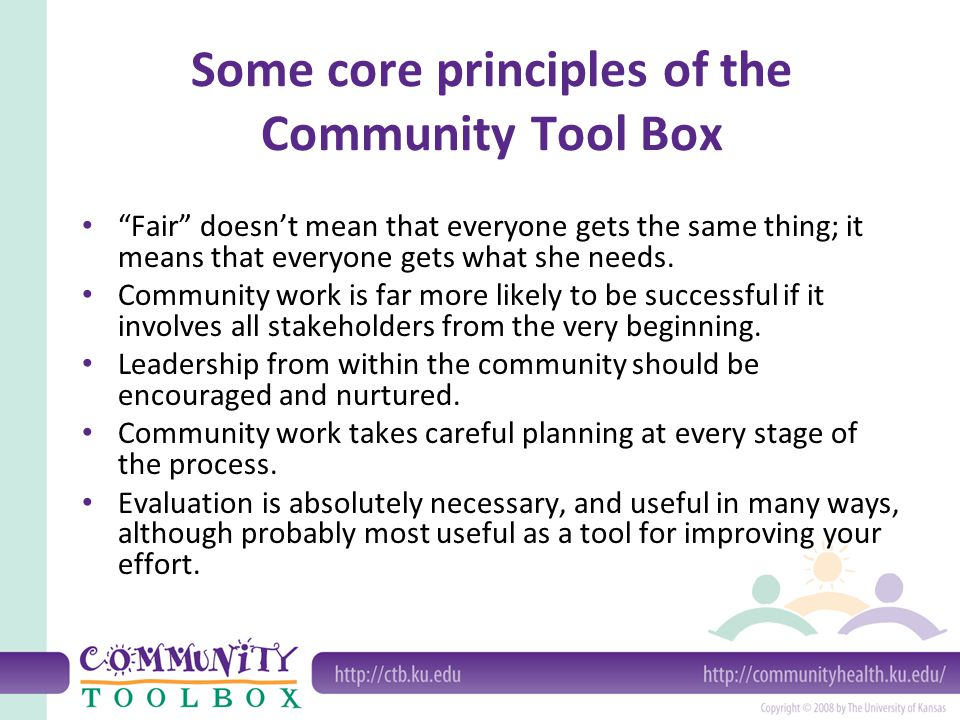 Some core principles of the Community Tool Box Fair doesnt mean that everyone gets the same thing; it means that everyone gets what she needs.