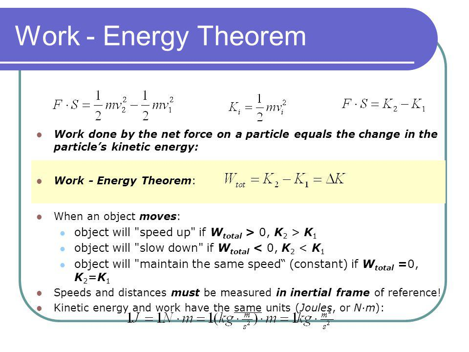Work - Energy Theorem Work done by the net force on a particle equals the change in the particles kinetic energy: Work - Energy Theorem: When an objec