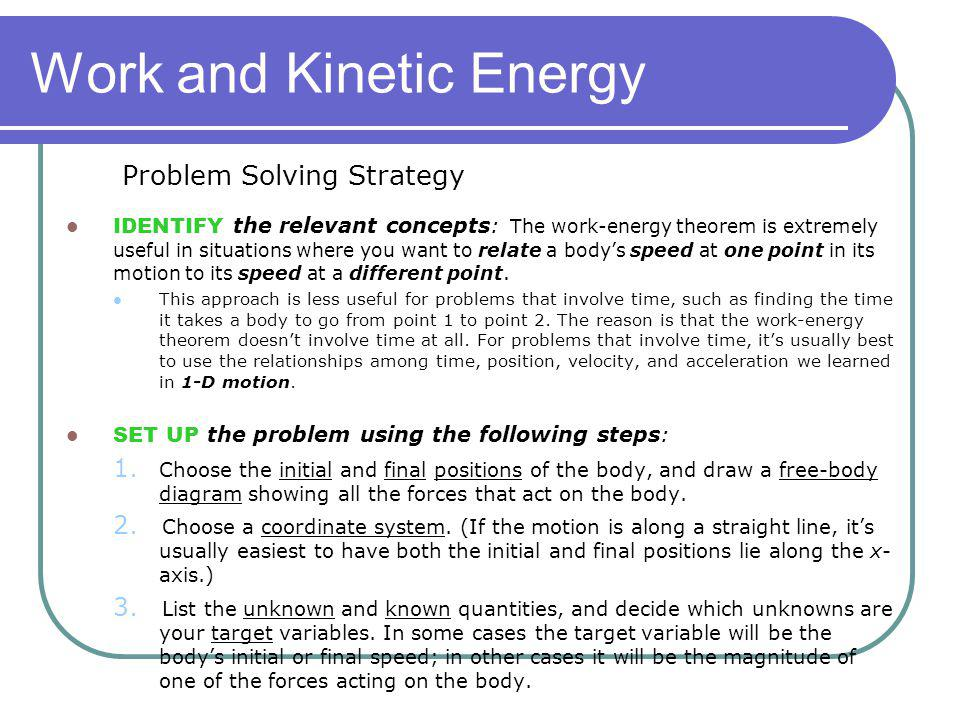 Work and Kinetic Energy IDENTIFY the relevant concepts: The work-energy theorem is extremely useful in situations where you want to relate a bodys spe