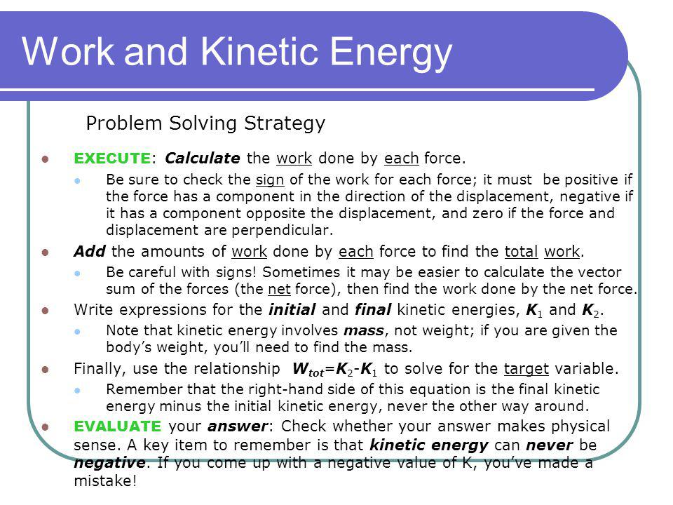 Work and Kinetic Energy EXECUTE : Calculate the work done by each force. Be sure to check the sign of the work for each force; it must be positive if