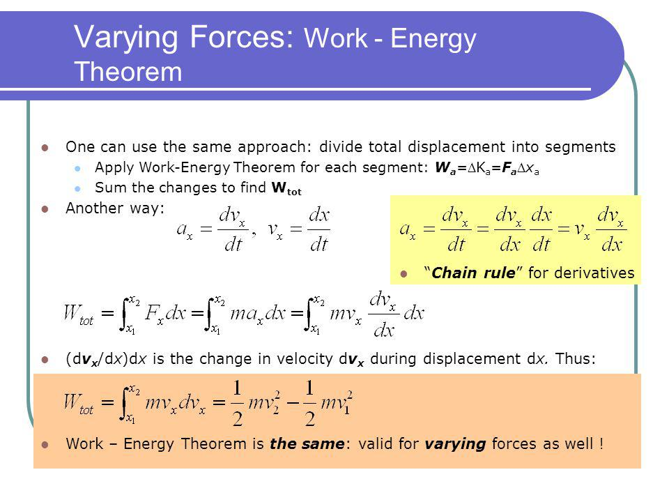 Varying Forces: Work - Energy Theorem One can use the same approach: divide total displacement into segments Apply Work-Energy Theorem for each segmen
